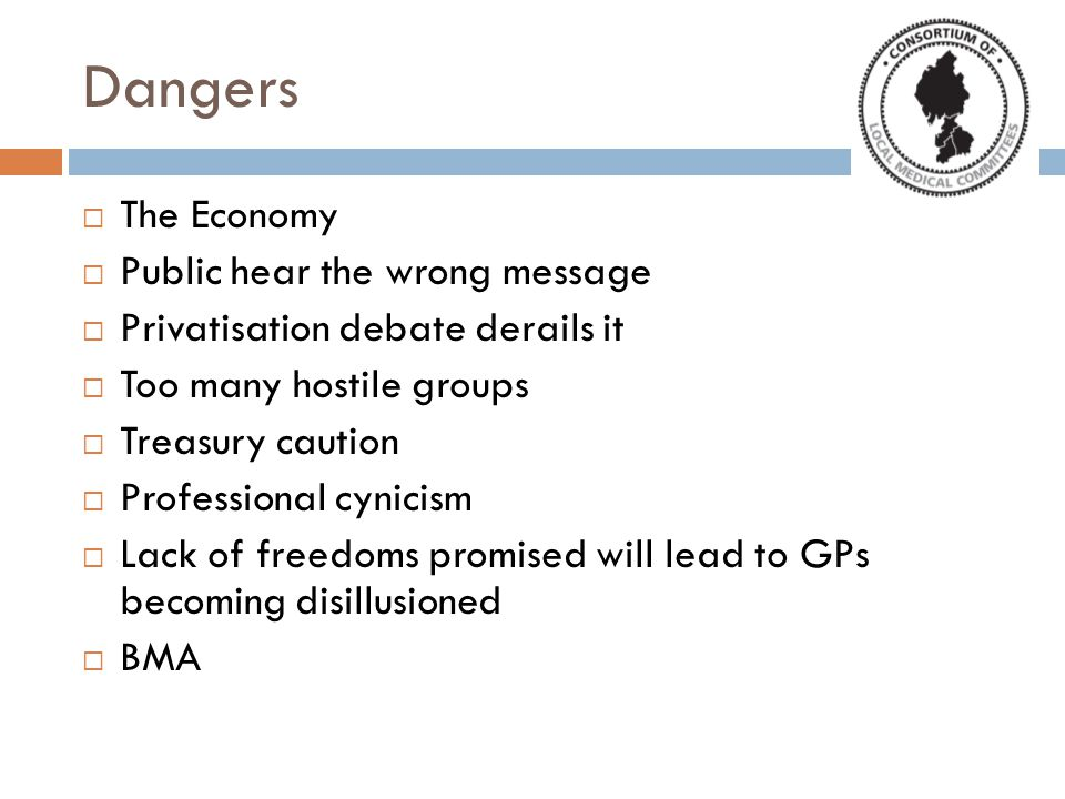 Dangers  The Economy  Public hear the wrong message  Privatisation debate derails it  Too many hostile groups  Treasury caution  Professional cynicism  Lack of freedoms promised will lead to GPs becoming disillusioned  BMA
