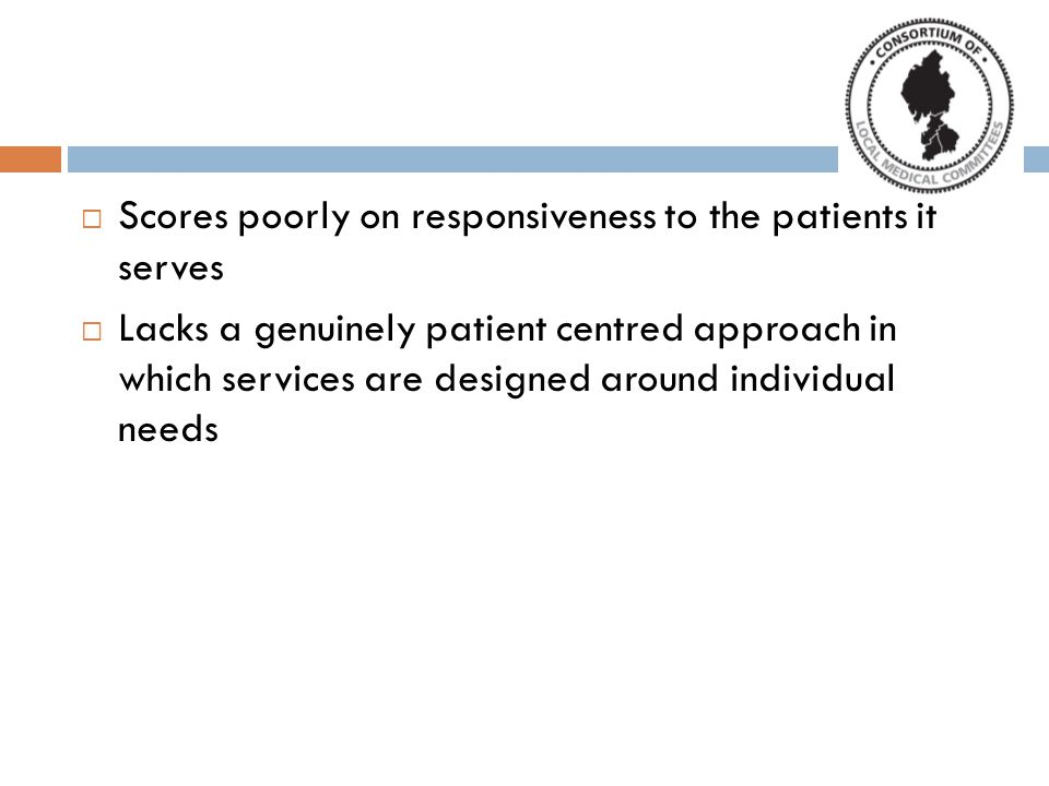 Scores poorly on responsiveness to the patients it serves  Lacks a genuinely patient centred approach in which services are designed around individual needs