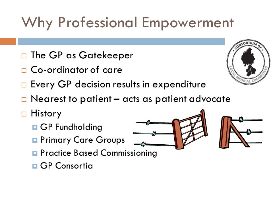 Why Professional Empowerment  The GP as Gatekeeper  Co-ordinator of care  Every GP decision results in expenditure  Nearest to patient – acts as patient advocate  History  GP Fundholding  Primary Care Groups  Practice Based Commissioning  GP Consortia