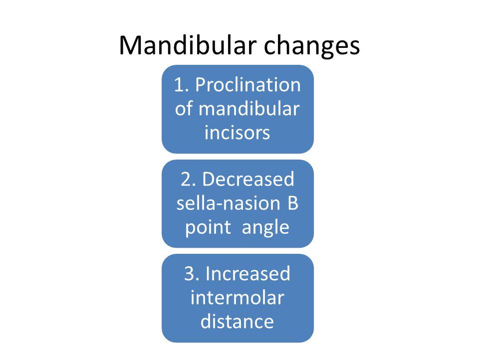 Mandibular changes 1. Proclination of mandibular incisors 2. Decreased sella-nasion B point angle 3. Increased intermolar distance