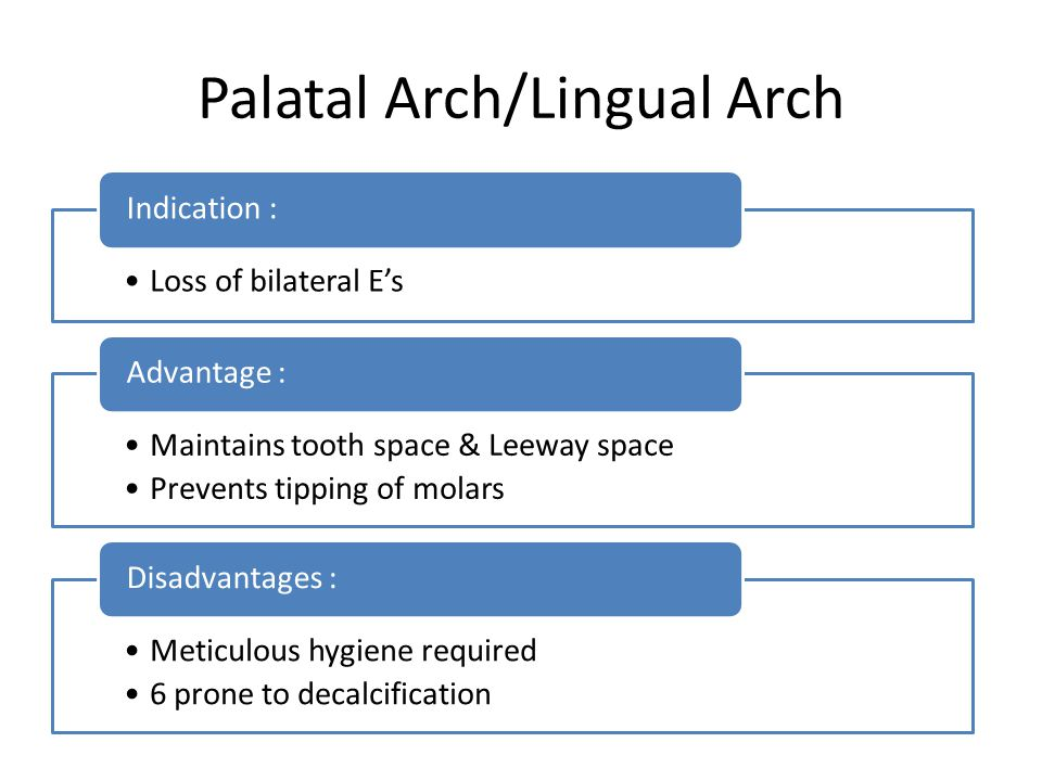 Palatal Arch/Lingual Arch Loss of bilateral E's Indication : Maintains tooth space & Leeway space Prevents tipping of molars Advantage : Meticulous hy