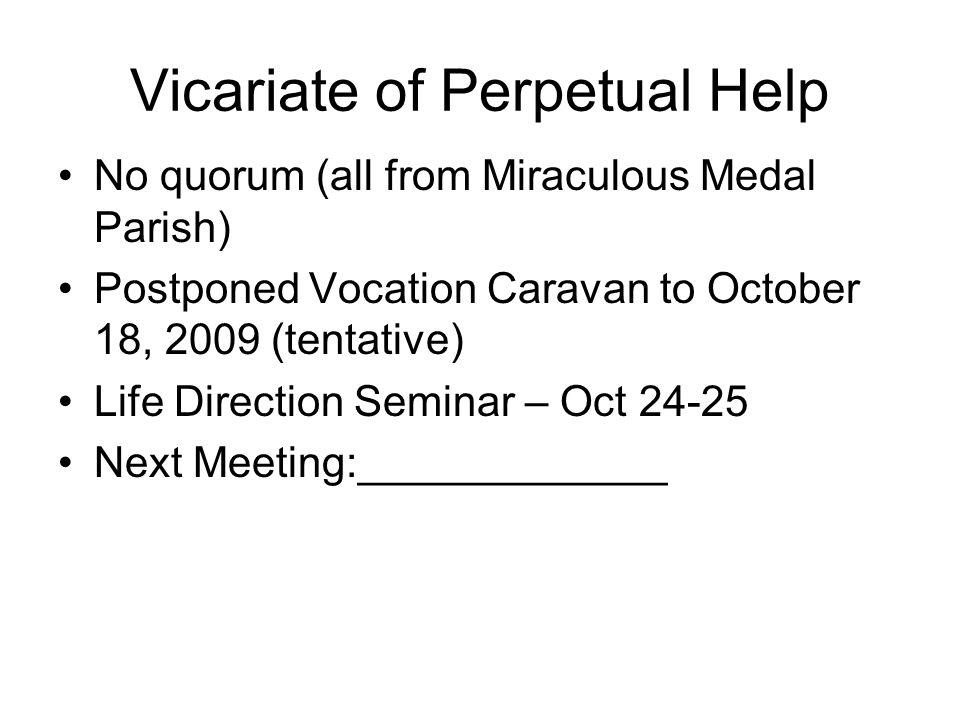 Vicariate of Perpetual Help No quorum (all from Miraculous Medal Parish) Postponed Vocation Caravan to October 18, 2009 (tentative) Life Direction Seminar – Oct 24-25 Next Meeting:_____________
