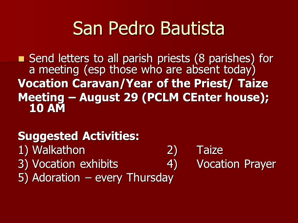 San Pedro Bautista Send letters to all parish priests (8 parishes) for a meeting (esp those who are absent today) Send letters to all parish priests (8 parishes) for a meeting (esp those who are absent today) Vocation Caravan/Year of the Priest/ Taize Meeting – August 29 (PCLM CEnter house); 10 AM Suggested Activities: 1) Walkathon2)Taize 3) Vocation exhibits4) Vocation Prayer 5) Adoration – every Thursday