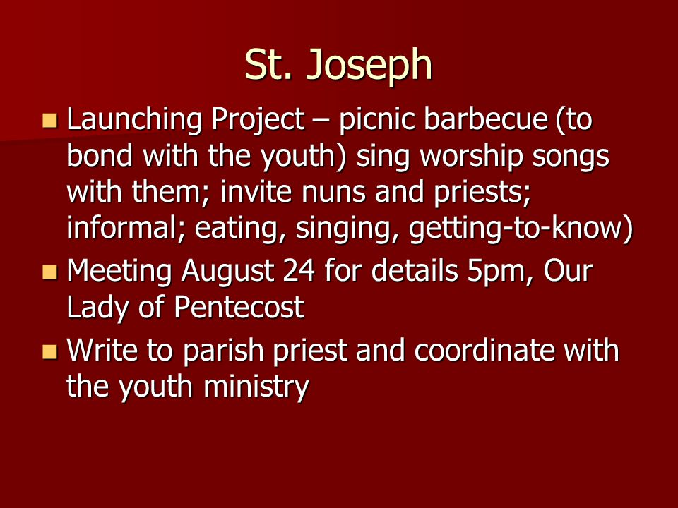 St. Joseph Launching Project – picnic barbecue (to bond with the youth) sing worship songs with them; invite nuns and priests; informal; eating, singi