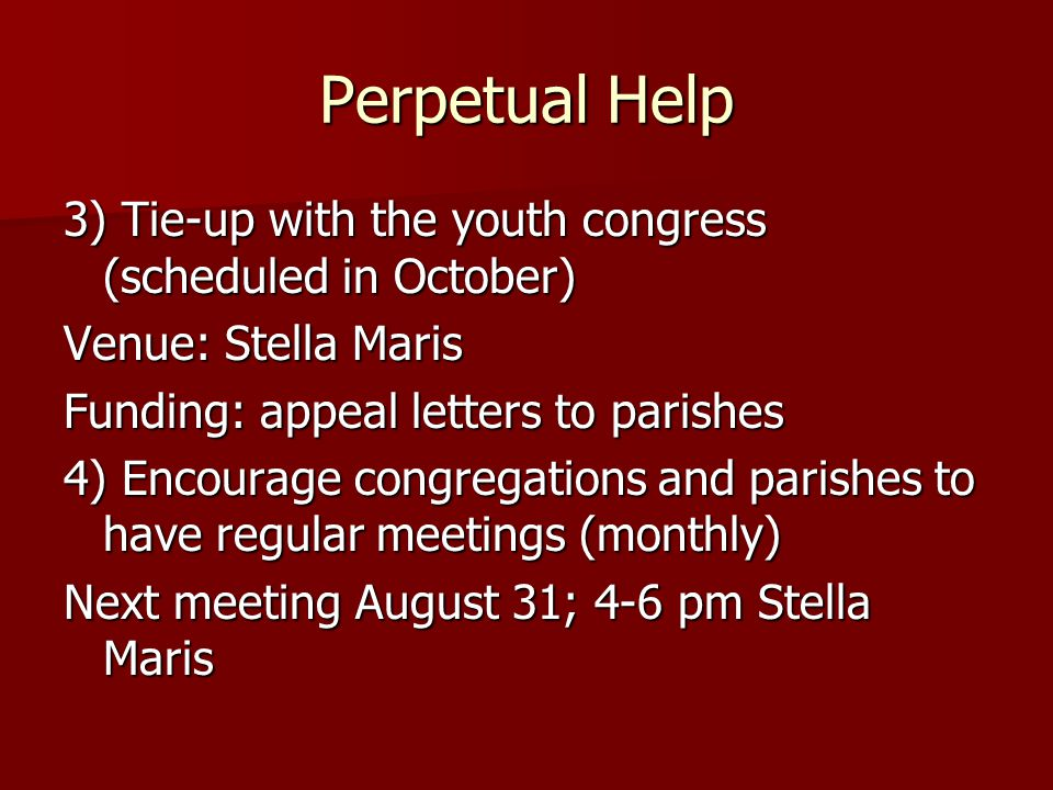 Perpetual Help 3) Tie-up with the youth congress (scheduled in October) Venue: Stella Maris Funding: appeal letters to parishes 4) Encourage congregations and parishes to have regular meetings (monthly) Next meeting August 31; 4-6 pm Stella Maris