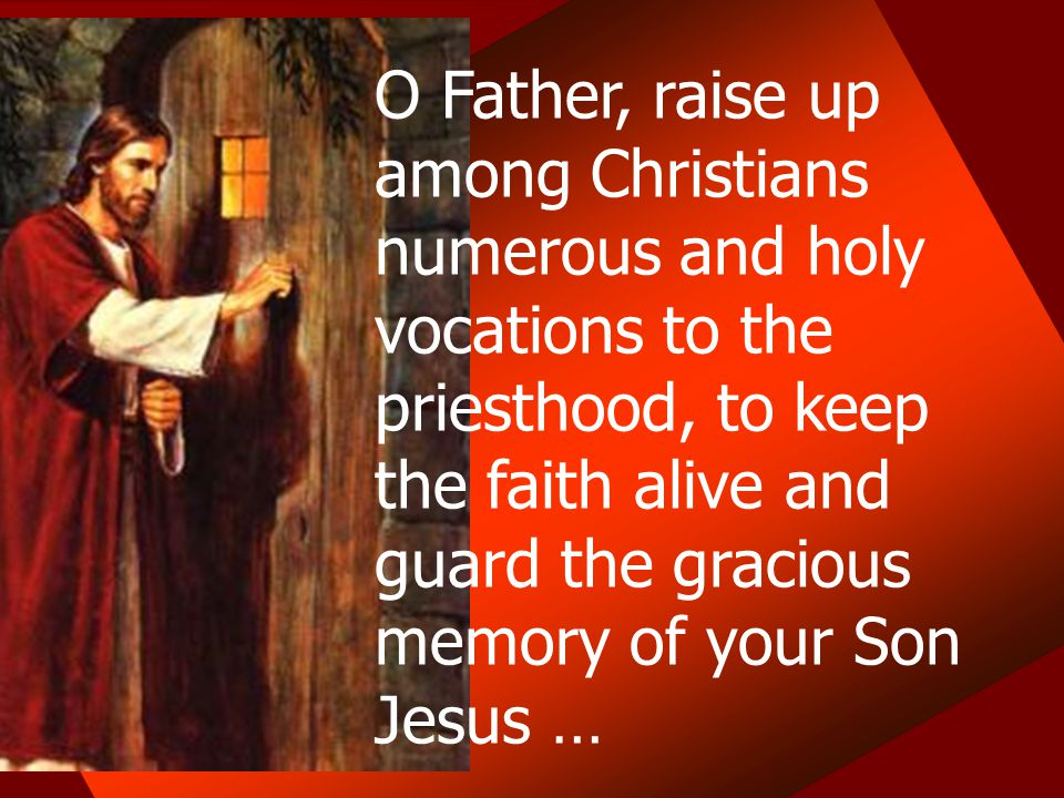 O Father, raise up among Christians numerous and holy vocations to the priesthood, to keep the faith alive and guard the gracious memory of your Son J
