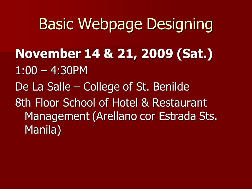 Basic Webpage Designing November 14 & 21, 2009 (Sat.) 1:00 – 4:30PM De La Salle – College of St. Benilde 8th Floor School of Hotel & Restaurant Manage