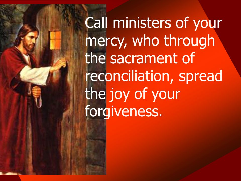 Call ministers of your mercy, who through the sacrament of reconciliation, spread the joy of your forgiveness.