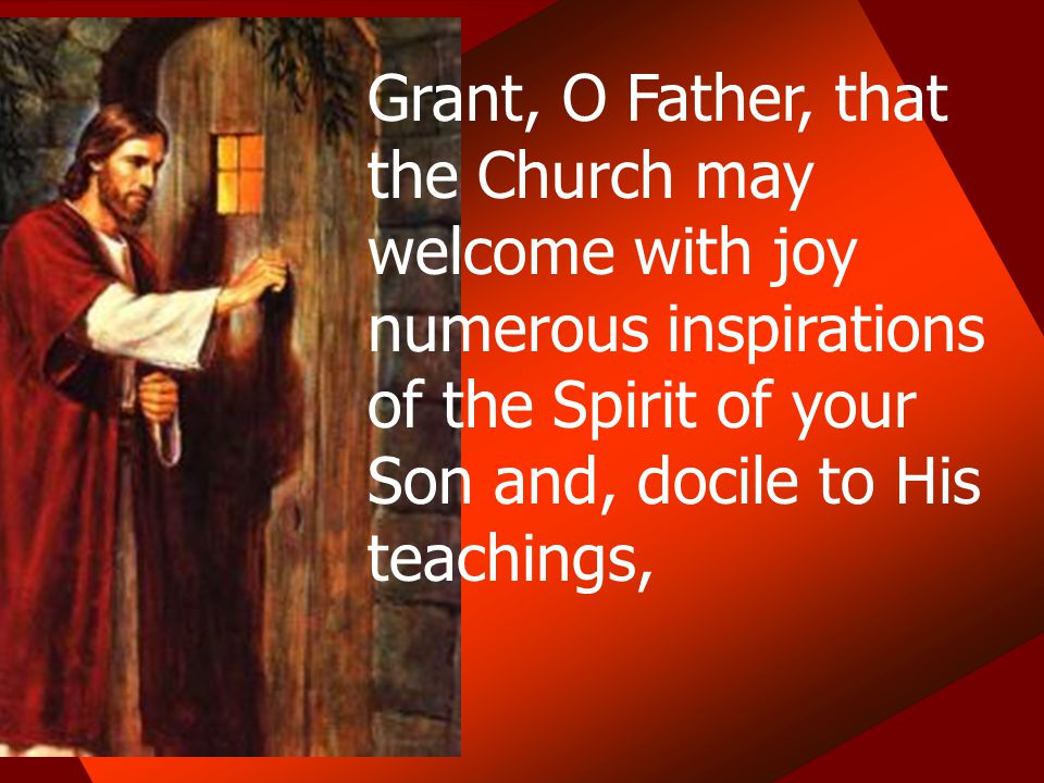 Grant, O Father, that the Church may welcome with joy numerous inspirations of the Spirit of your Son and, docile to His teachings,