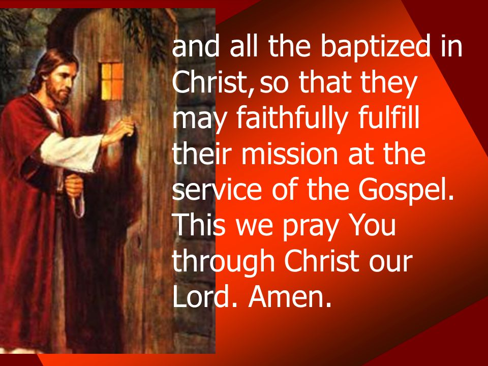 and all the baptized in Christ, so that they may faithfully fulfill their mission at the service of the Gospel. This we pray You through Christ our Lo
