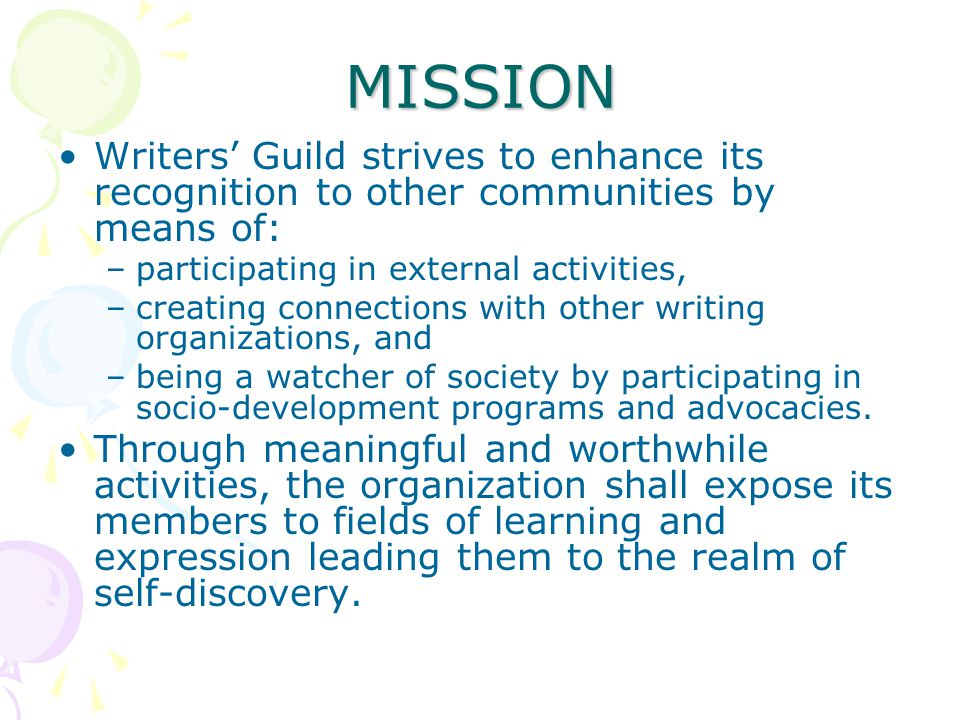 MISSION Writers' Guild strives to enhance its recognition to other communities by means of: –participating in external activities, –creating connections with other writing organizations, and –being a watcher of society by participating in socio-development programs and advocacies.
