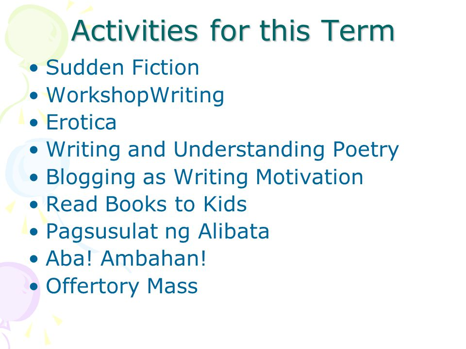 Activities for this Term Sudden Fiction WorkshopWriting Erotica Writing and Understanding Poetry Blogging as Writing Motivation Read Books to Kids Pagsusulat ng Alibata Aba.