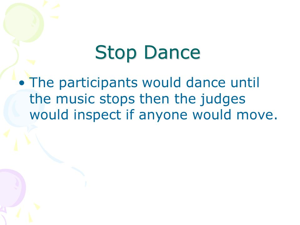 Stop Dance The participants would dance until the music stops then the judges would inspect if anyone would move.