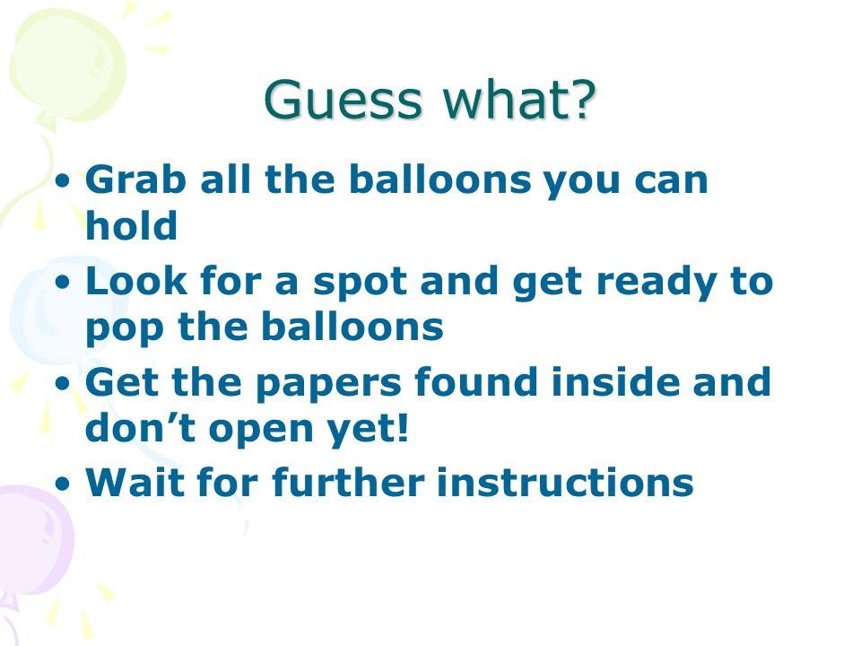 Guess what? Grab all the balloons you can hold Look for a spot and get ready to pop the balloons Get the papers found inside and don't open yet! Wait