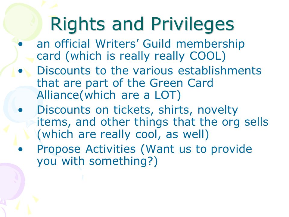 Rights and Privileges an official Writers' Guild membership card (which is really really COOL) Discounts to the various establishments that are part of the Green Card Alliance(which are a LOT) Discounts on tickets, shirts, novelty items, and other things that the org sells (which are really cool, as well) Propose Activities (Want us to provide you with something )