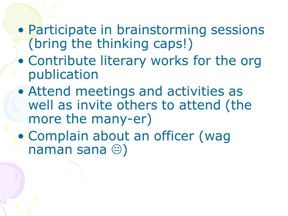 Participate in brainstorming sessions (bring the thinking caps!) Contribute literary works for the org publication Attend meetings and activities as well as invite others to attend (the more the many-er) Complain about an officer (wag naman sana  )