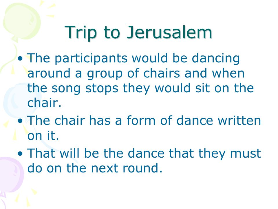 Trip to Jerusalem The participants would be dancing around a group of chairs and when the song stops they would sit on the chair.