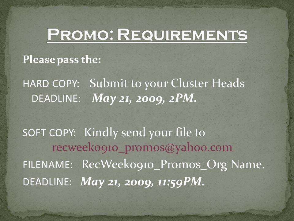 Please pass the: HARD COPY: Submit to your Cluster Heads DEADLINE: May 21, 2009, 2PM. SOFT COPY: Kindly send your file to recweek0910_promos@yahoo.com