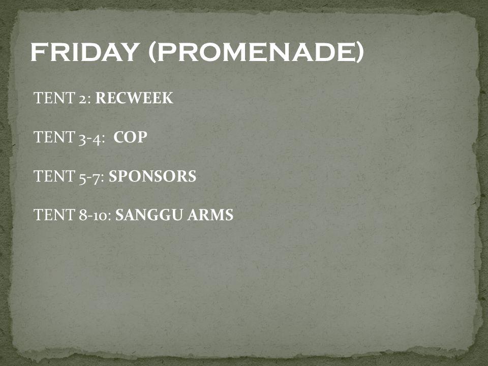 TENT 2: RECWEEK TENT 3-4: COP TENT 5-7: SPONSORS TENT 8-10: SANGGU ARMS FRIDAY (PROMENADE)