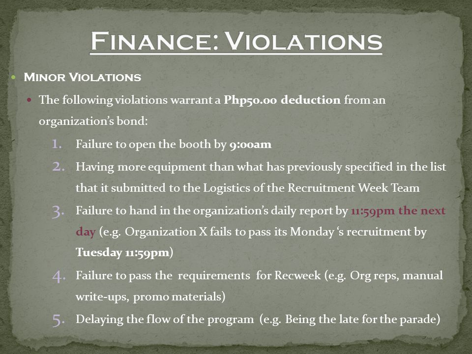 Minor Violations The following violations warrant a Php50.00 deduction from an organization's bond: 1.