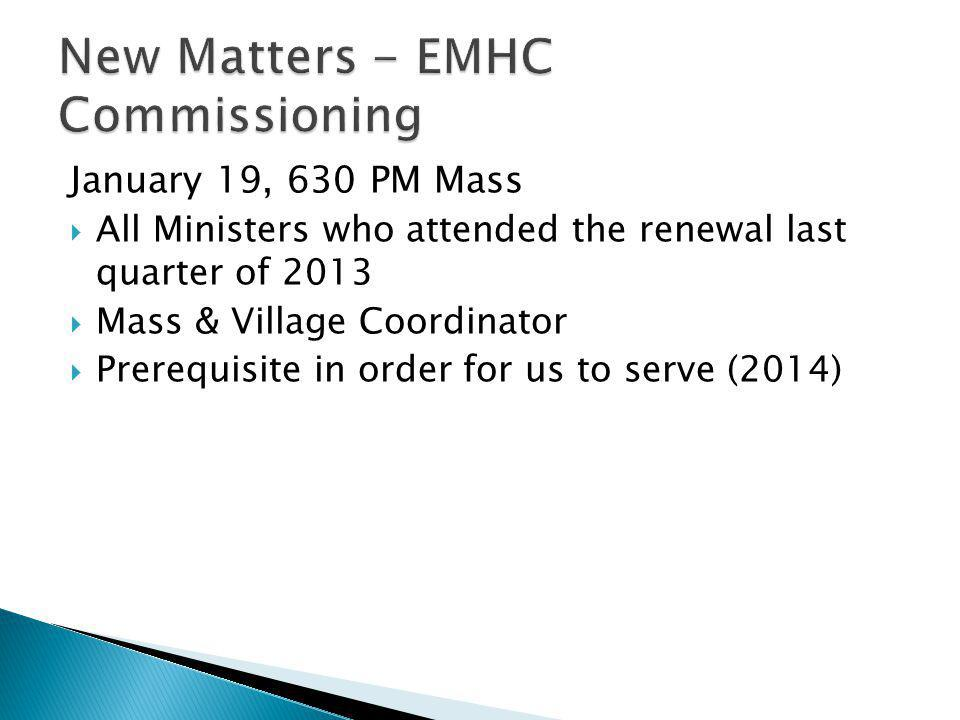 January 19, 630 PM Mass  All Ministers who attended the renewal last quarter of 2013  Mass & Village Coordinator  Prerequisite in order for us to s