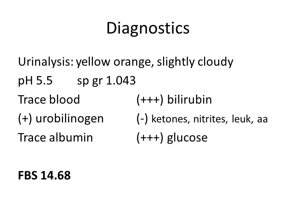 Diagnostics Urinalysis: yellow orange, slightly cloudy pH 5.5sp gr 1.043 Trace blood(+++) bilirubin (+) urobilinogen(-) ketones, nitrites, leuk, aa Trace albumin(+++) glucose FBS 14.68