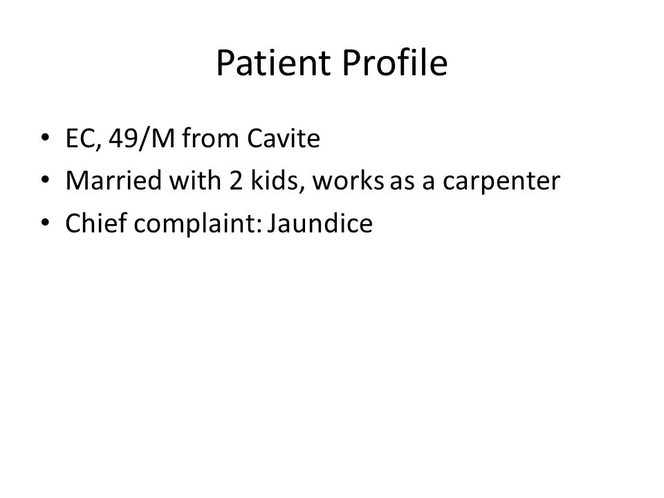 Patient Profile EC, 49/M from Cavite Married with 2 kids, works as a carpenter Chief complaint: Jaundice