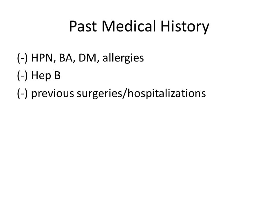 Past Medical History (-) HPN, BA, DM, allergies (-) Hep B (-) previous surgeries/hospitalizations