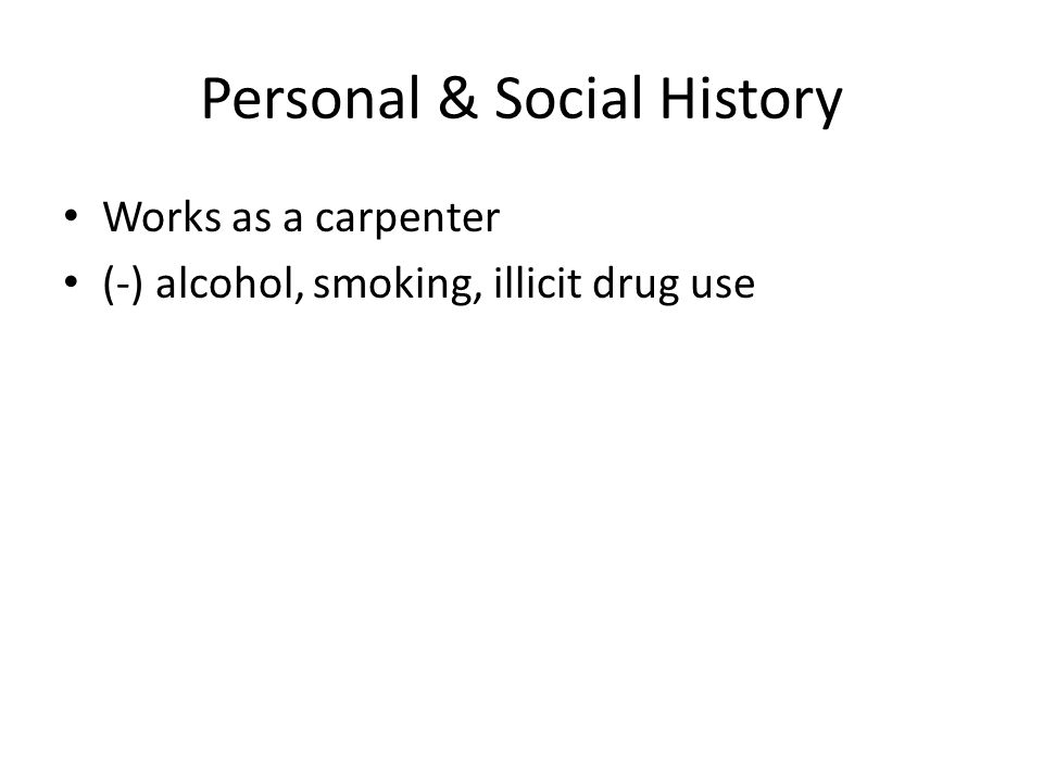 Personal & Social History Works as a carpenter (-) alcohol, smoking, illicit drug use