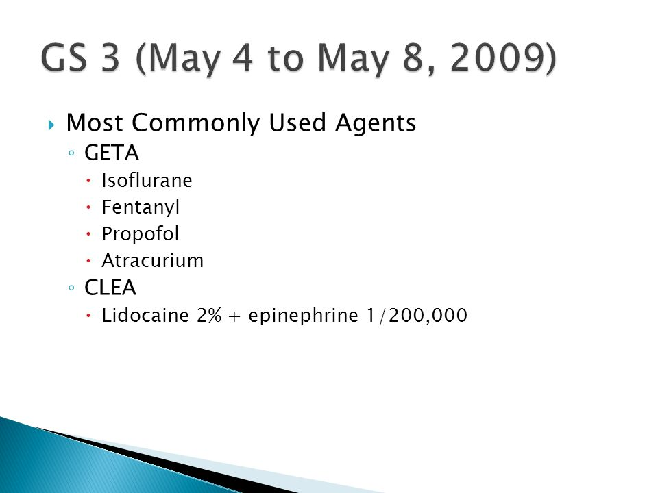  Most Commonly Used Agents ◦ GETA  Isoflurane  Fentanyl  Propofol  Atracurium ◦ CLEA  Lidocaine 2% + epinephrine 1/200,000