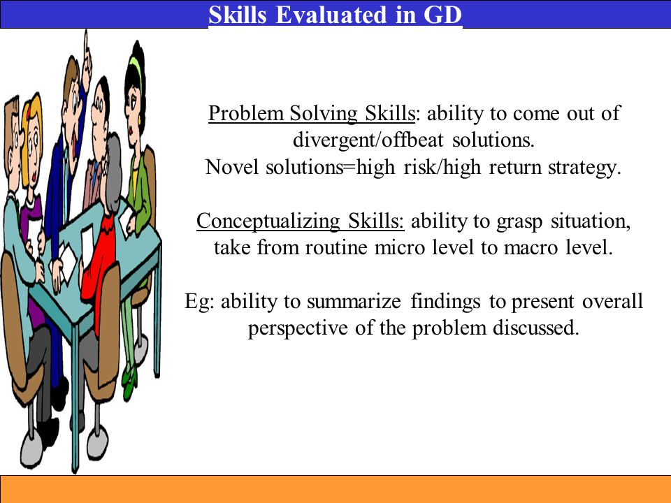 Problem Solving Skills: ability to come out of divergent/offbeat solutions. Novel solutions=high risk/high return strategy. Conceptualizing Skills: ab