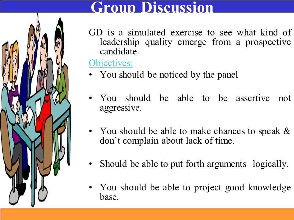 GD is a simulated exercise to see what kind of leadership quality emerge from a prospective candidate. Objectives: You should be noticed by the panel