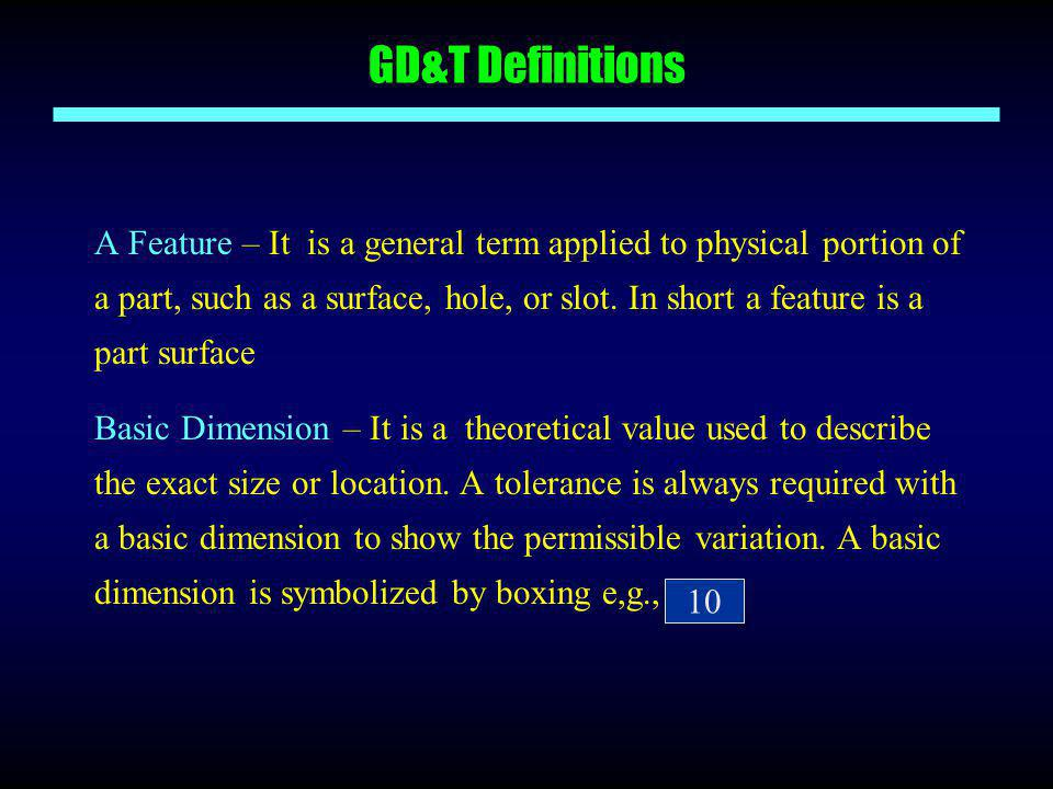 GD&T Definitions A Feature – It is a general term applied to physical portion of a part, such as a surface, hole, or slot. In short a feature is a par