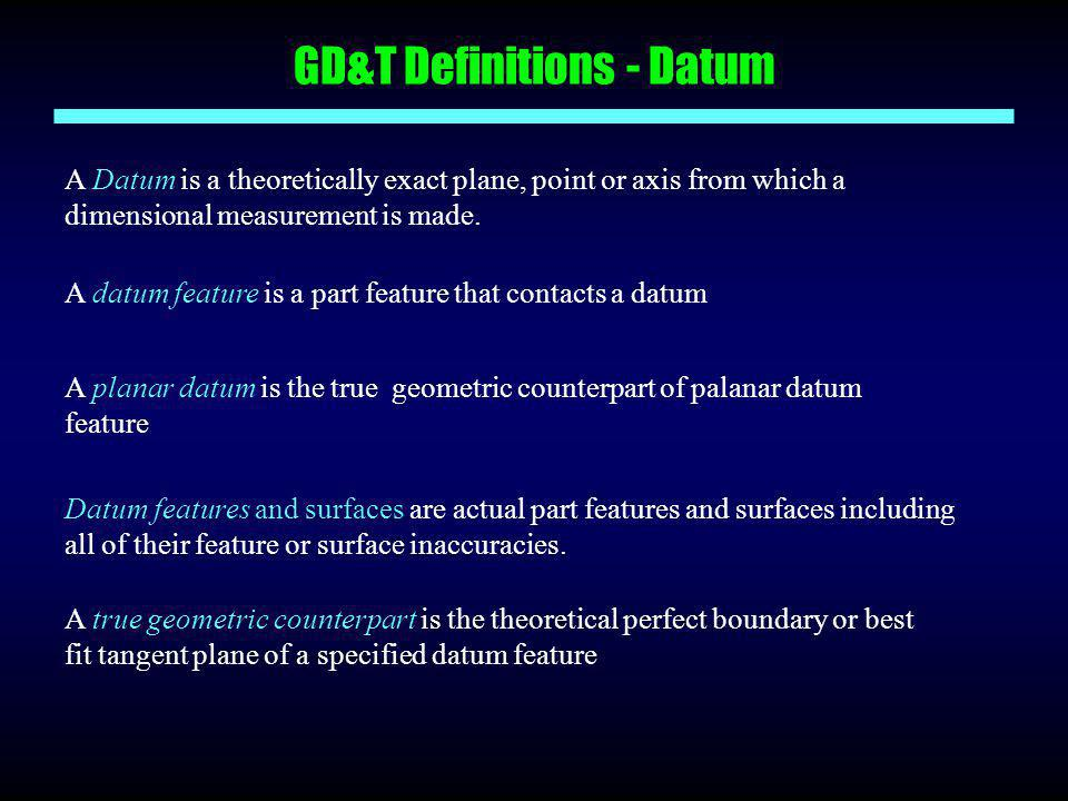 GD&T Definitions - Datum A Datum is a theoretically exact plane, point or axis from which a dimensional measurement is made. A datum feature is a part