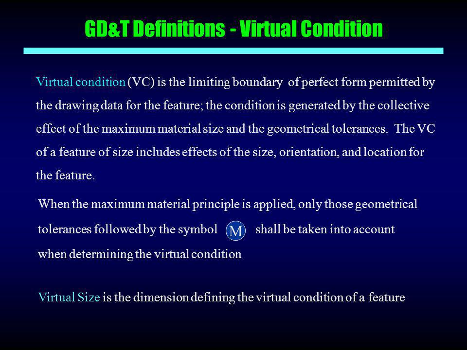 GD&T Definitions - Virtual Condition Virtual condition (VC) is the limiting boundary of perfect form permitted by the drawing data for the feature; th
