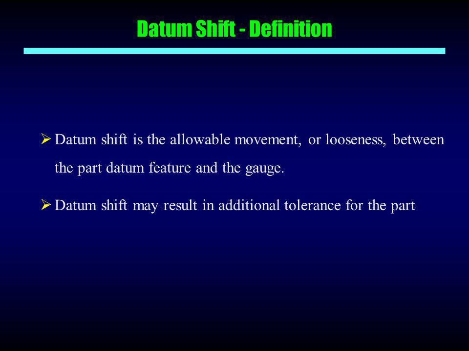 Datum Shift - Definition  Datum shift is the allowable movement, or looseness, between the part datum feature and the gauge.  Datum shift may result