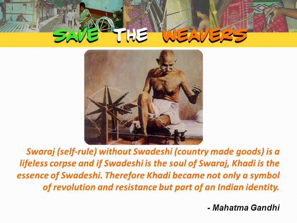 The current state of Indian weavers Indian weavers are unable to earn their living through their profession and committing suicides since there is no demand for their cloth and they are not able to compete with the textile mills.