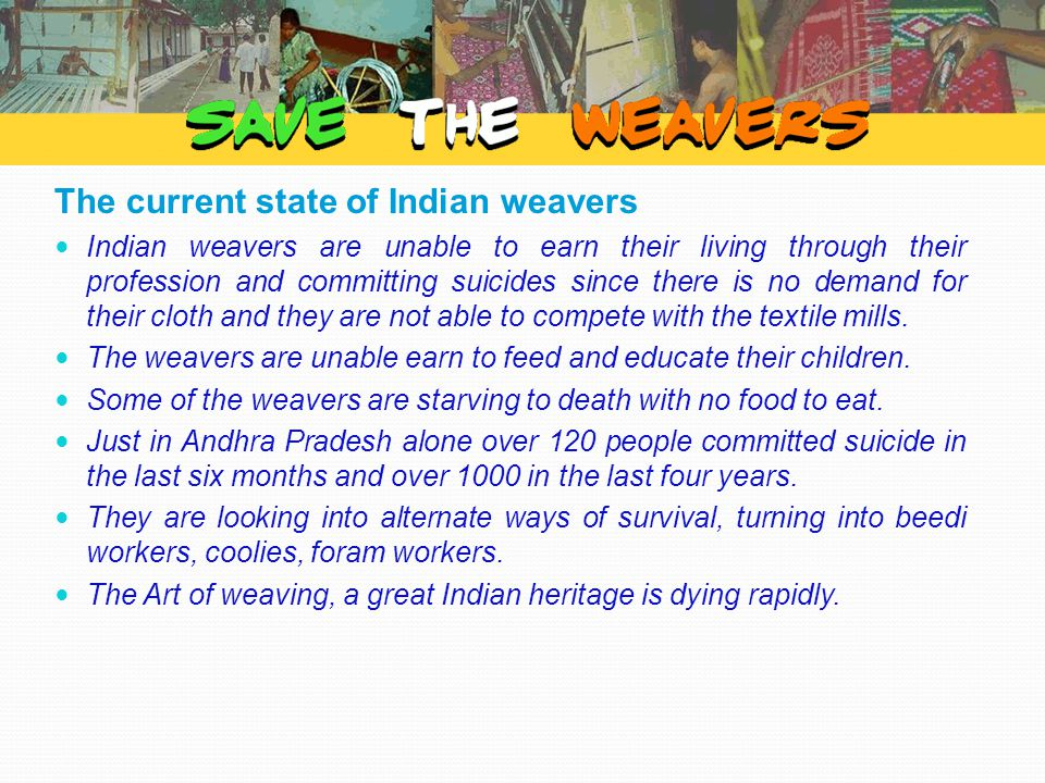 The current state of Indian weavers Indian weavers are unable to earn their living through their profession and committing suicides since there is no