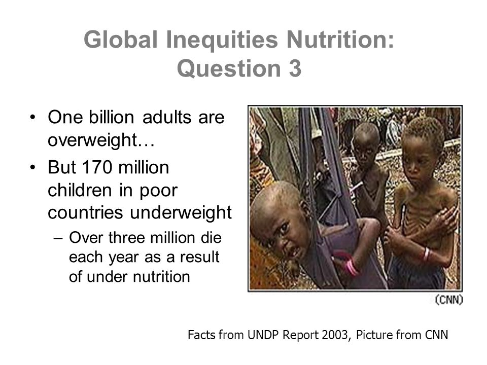 Global Inequities Nutrition: Question 3 One billion adults are overweight… But 170 million children in poor countries underweight –Over three million die each year as a result of under nutrition Facts from UNDP Report 2003, Picture from CNN