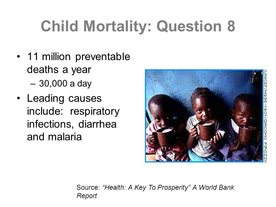 Child Mortality: Question 8 11 million preventable deaths a year –30,000 a day Leading causes include: respiratory infections, diarrhea and malaria Source: Health: A Key To Prosperity A World Bank Report