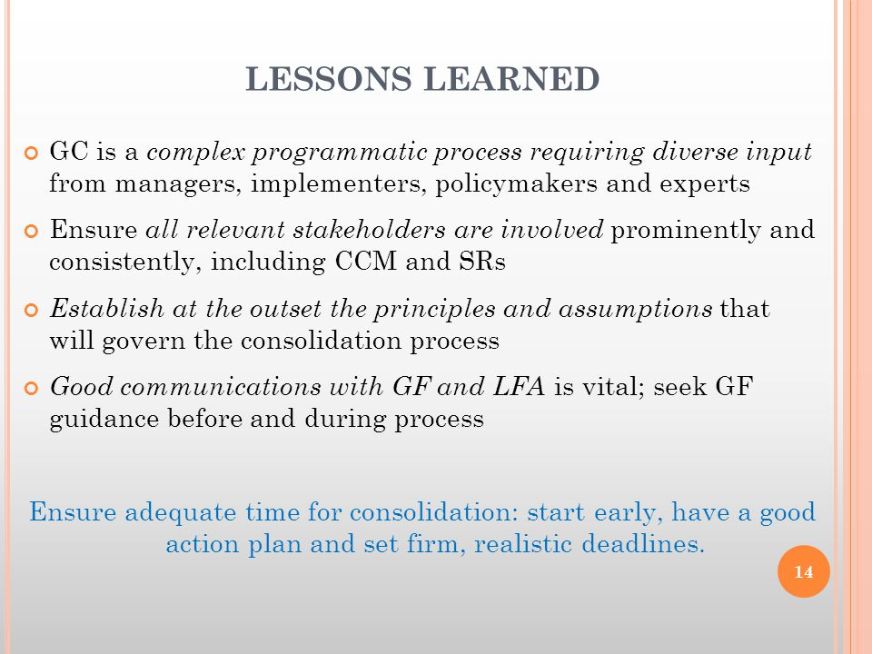 LESSONS LEARNED GC is a complex programmatic process requiring diverse input from managers, implementers, policymakers and experts Ensure all relevant stakeholders are involved prominently and consistently, including CCM and SRs Establish at the outset the principles and assumptions that will govern the consolidation process Good communications with GF and LFA is vital; seek GF guidance before and during process Ensure adequate time for consolidation: start early, have a good action plan and set firm, realistic deadlines.
