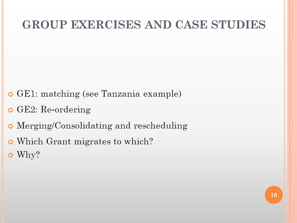 GROUP EXERCISES AND CASE STUDIES GE1: matching (see Tanzania example) GE2: Re-ordering Merging/Consolidating and rescheduling Which Grant migrates to which.