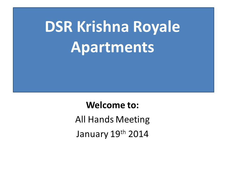 Welcome to: All Hands Meeting January 19 th 2014 DSR Krishna Royale Apartments
