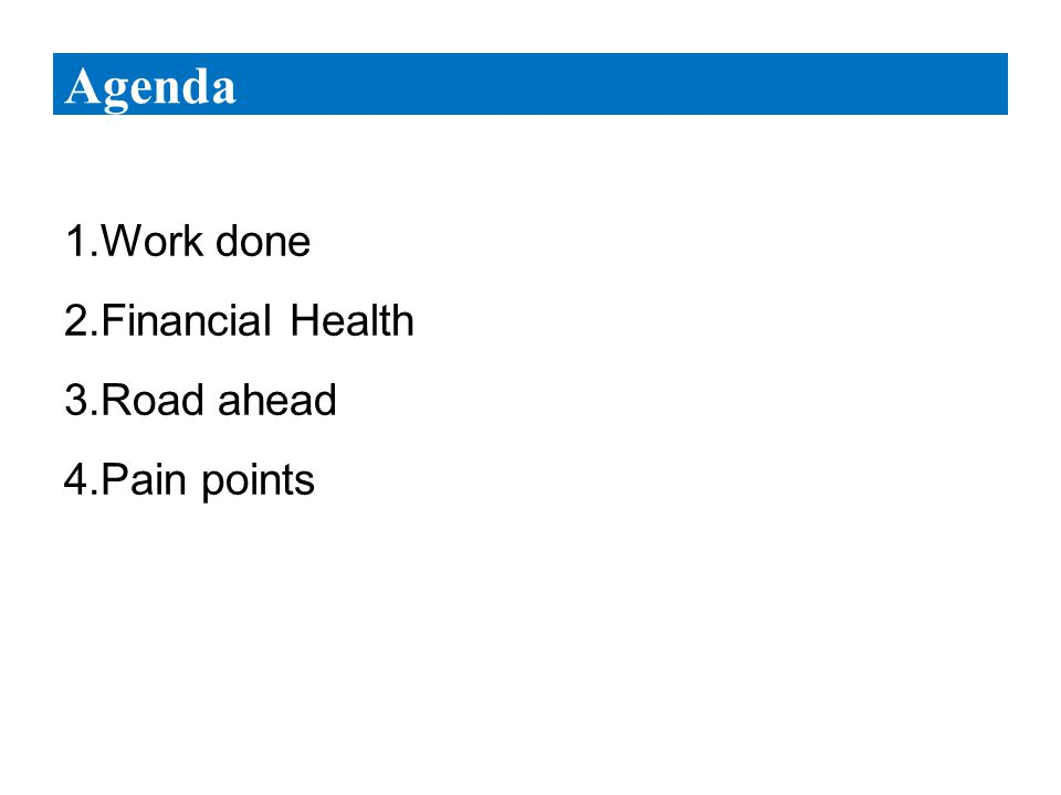 1.Work done 2.Financial Health 3.Road ahead 4.Pain points Agenda