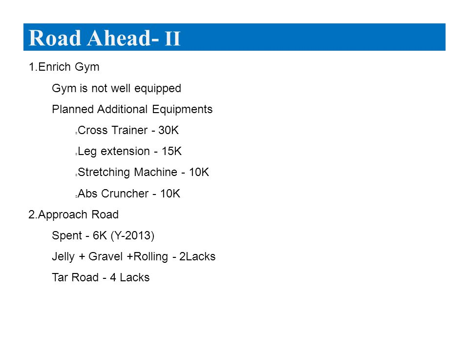 1.Enrich Gym  Gym is not well equipped  Planned Additional Equipments Cross Trainer - 30K Leg extension - 15K Stretching Machine - 10K Abs Cruncher - 10K 2.Approach Road  Spent - 6K (Y-2013)  Jelly + Gravel +Rolling - 2Lacks  Tar Road - 4 Lacks Road Ahead- II