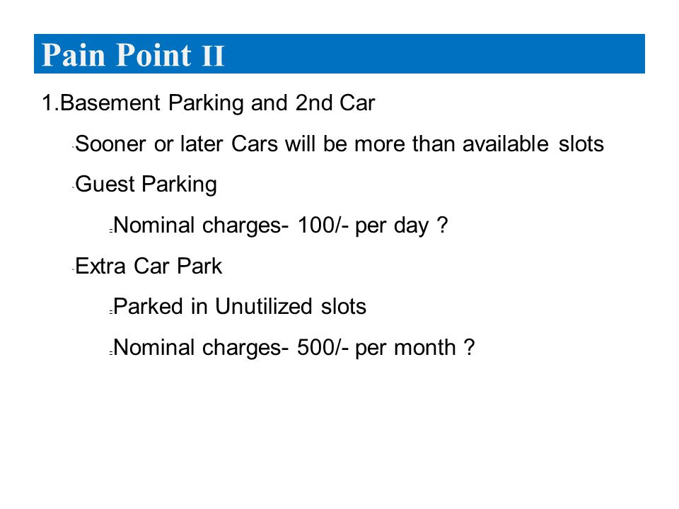 1.Basement Parking and 2nd Car  Sooner or later Cars will be more than available slots  Guest Parking Nominal charges- 100/- per day .