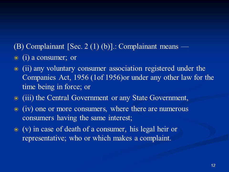 12 (B) Complainant [Sec. 2 (1) (b)].: Complainant means —   (i) a consumer; or   (ii) any voluntary consumer association registered under the Comp