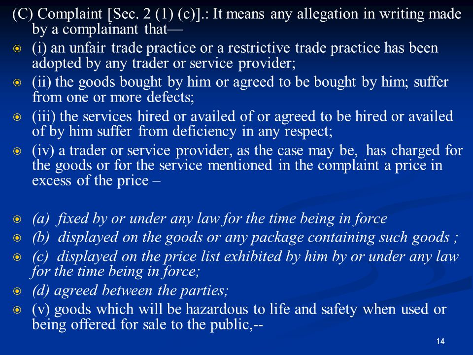 14 (C) Complaint [Sec. 2 (1) (c)].: It means any allegation in writing made by a complainant that—   (i) an unfair trade practice or a restrictive
