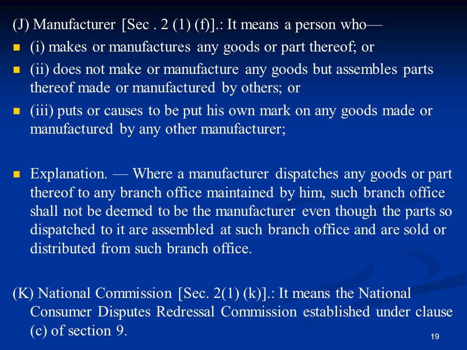 19 (J) Manufacturer [Sec. 2 (1) (f)].: It means a person who— (i) makes or manufactures any goods or part thereof; or (ii) does not make or manufactur