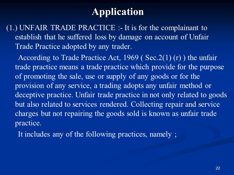 22 Application (1.) UNFAIR TRADE PRACTICE :- It is for the complainant to establish that he suffered loss by damage on account of Unfair Trade Practic
